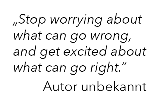 """Stop worrying about what can go wrong, and get excited about what can go right.""  (Autor unbekannt)"